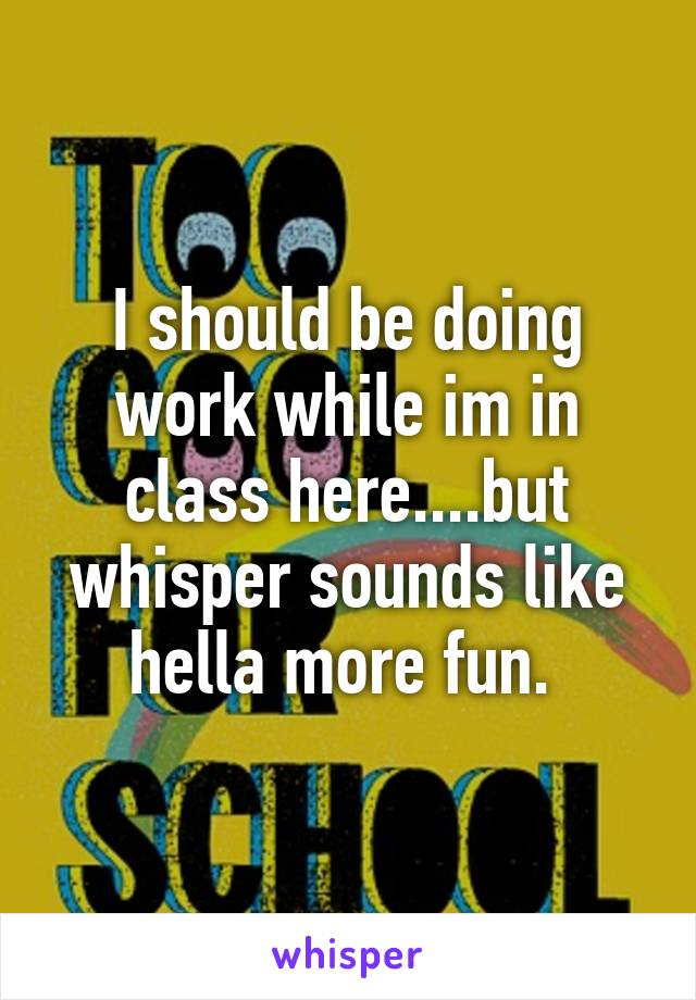 I should be doing work while im in class here....but whisper sounds like hella more fun.
