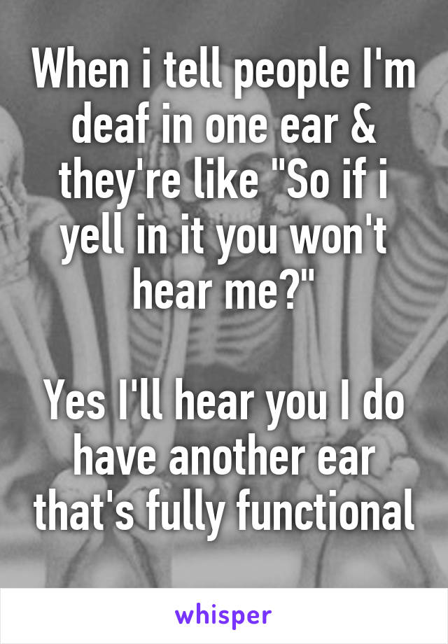 """When i tell people I'm deaf in one ear & they're like """"So if i yell in it you won't hear me?""""  Yes I'll hear you I do have another ear that's fully functional"""