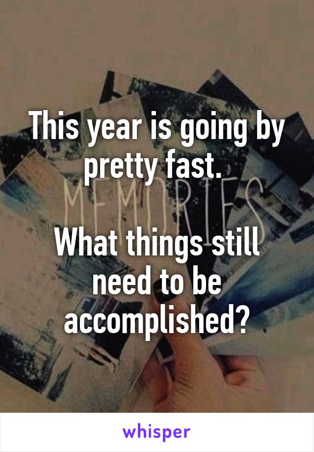This year is going by pretty fast.   What things still need to be accomplished?