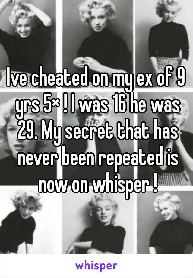 Ive cheated on my ex of 9 yrs 5× ! I was 16 he was 29. My secret that has never been repeated is now on whisper !
