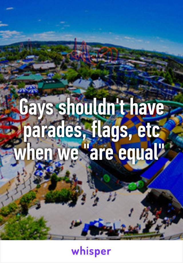 "Gays shouldn't have parades, flags, etc when we ""are equal"""
