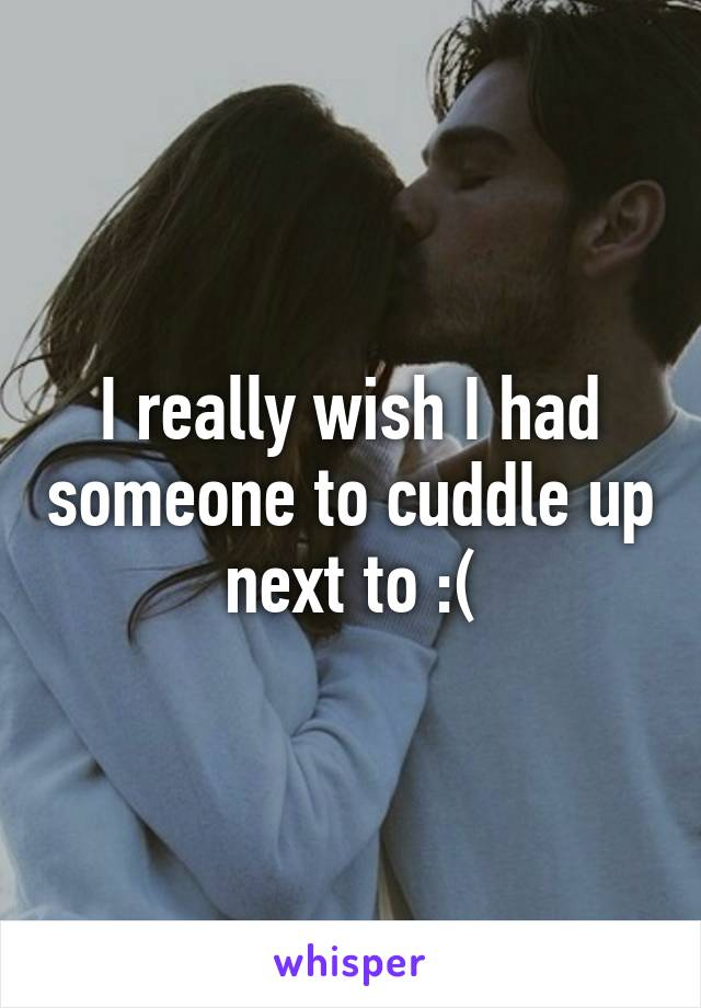 I really wish I had someone to cuddle up next to :(
