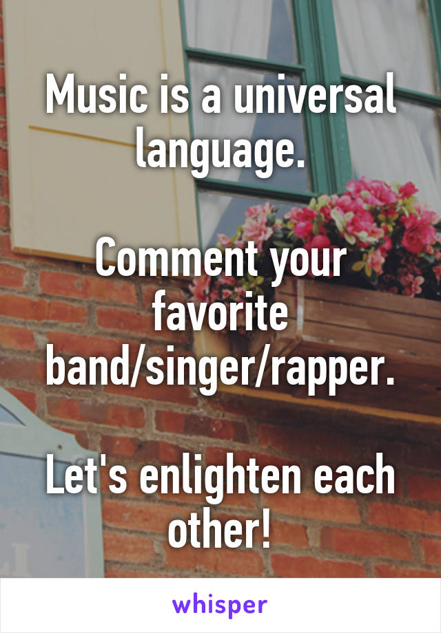 Music is a universal language.  Comment your favorite band/singer/rapper.  Let's enlighten each other!