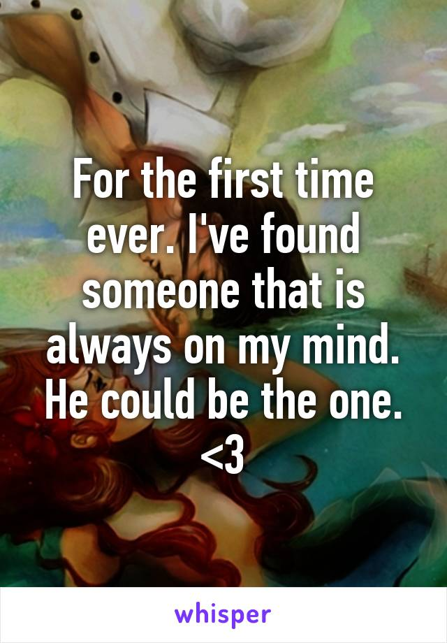 For the first time ever. I've found someone that is always on my mind. He could be the one. <3