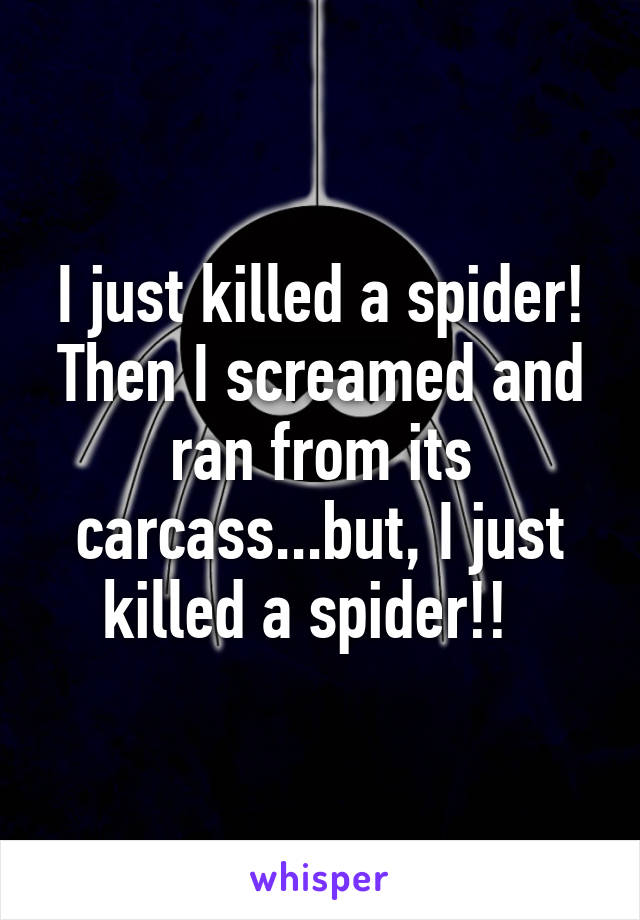 I just killed a spider! Then I screamed and ran from its carcass...but, I just killed a spider!!