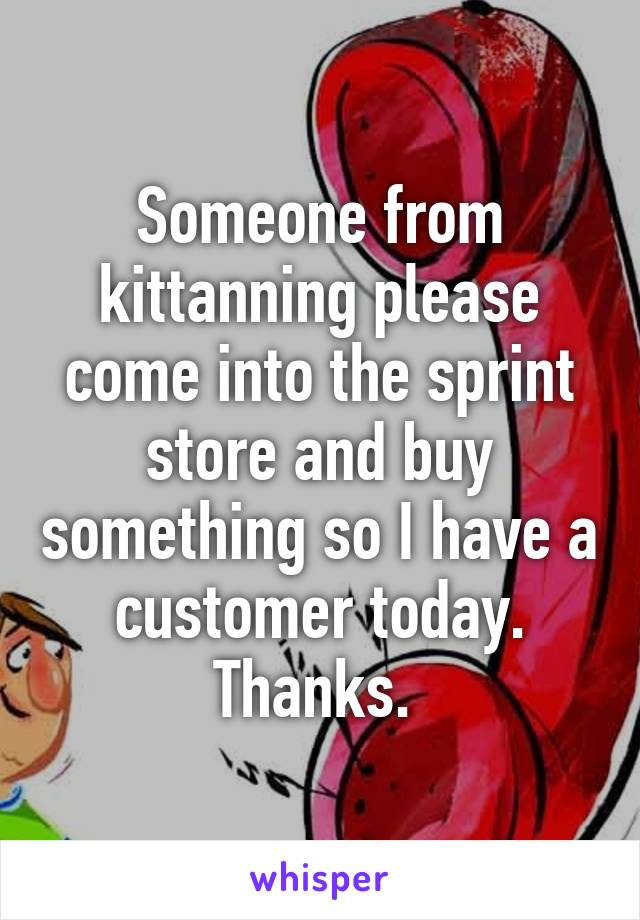 Someone from kittanning please come into the sprint store and buy something so I have a customer today. Thanks.