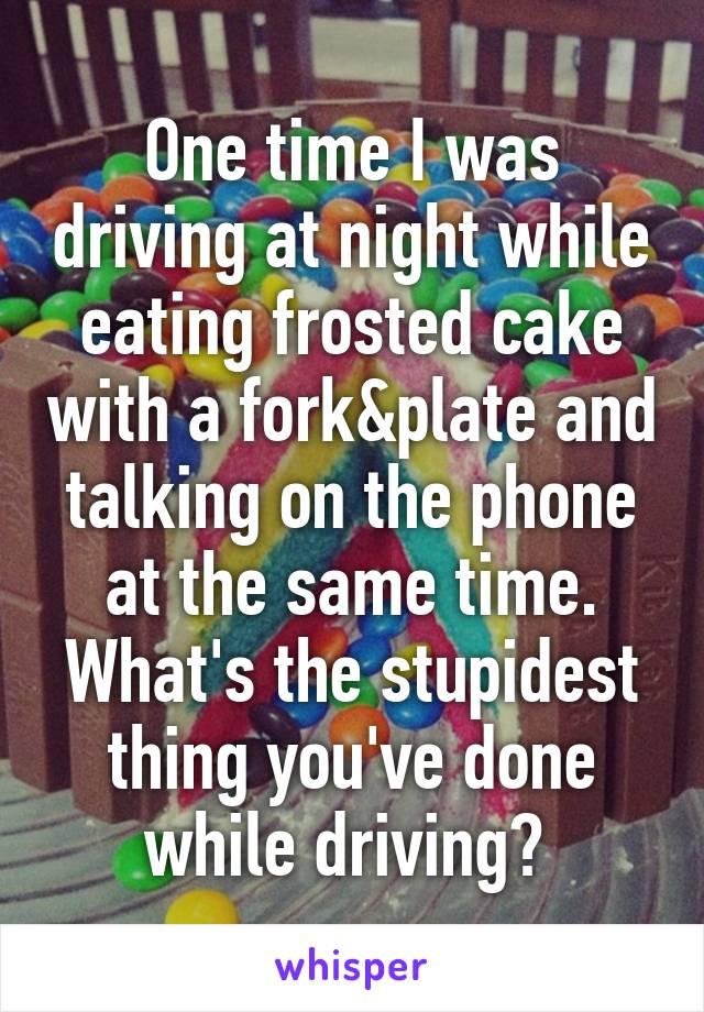 One time I was driving at night while eating frosted cake with a fork&plate and talking on the phone at the same time. What's the stupidest thing you've done while driving?