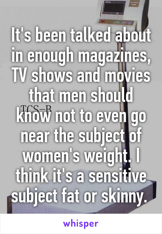 It's been talked about in enough magazines, TV shows and movies that men should know not to even go near the subject of women's weight. I think it's a sensitive subject fat or skinny.