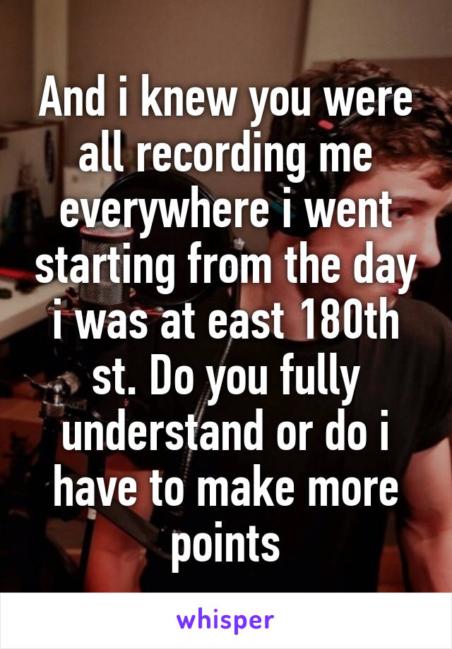 And i knew you were all recording me everywhere i went starting from the day i was at east 180th st. Do you fully understand or do i have to make more points
