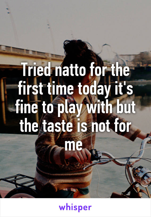 Tried natto for the first time today it's fine to play with but the taste is not for me