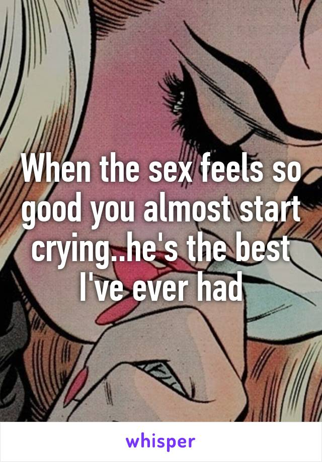 When the sex feels so good you almost start crying..he's the best I've ever had