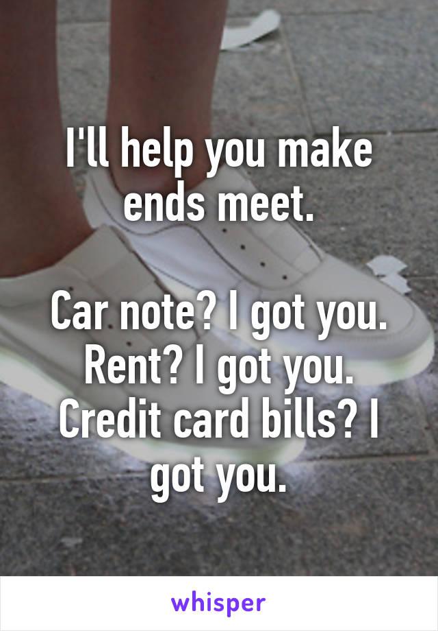 I'll help you make ends meet.  Car note? I got you. Rent? I got you. Credit card bills? I got you.