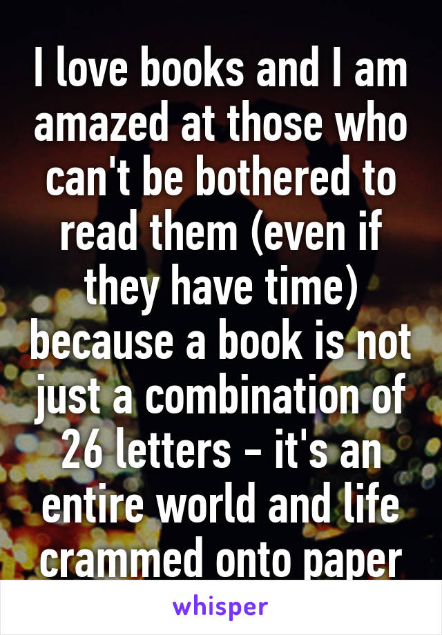 I love books and I am amazed at those who can't be bothered to read them (even if they have time) because a book is not just a combination of 26 letters - it's an entire world and life crammed onto paper