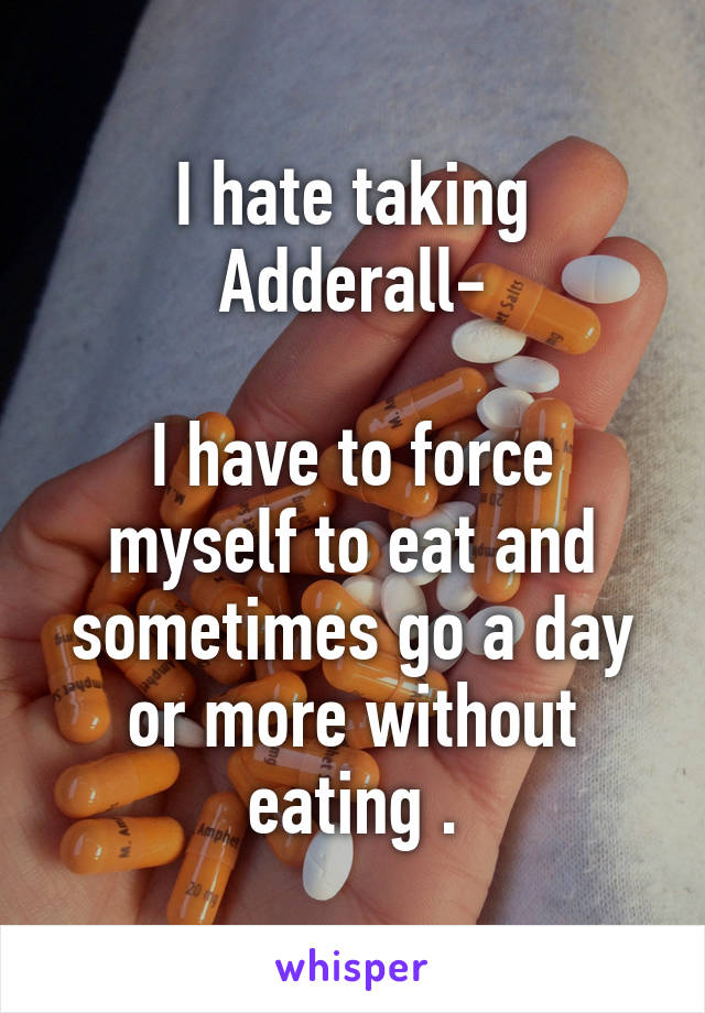 I hate taking Adderall-  I have to force myself to eat and sometimes go a day or more without eating .