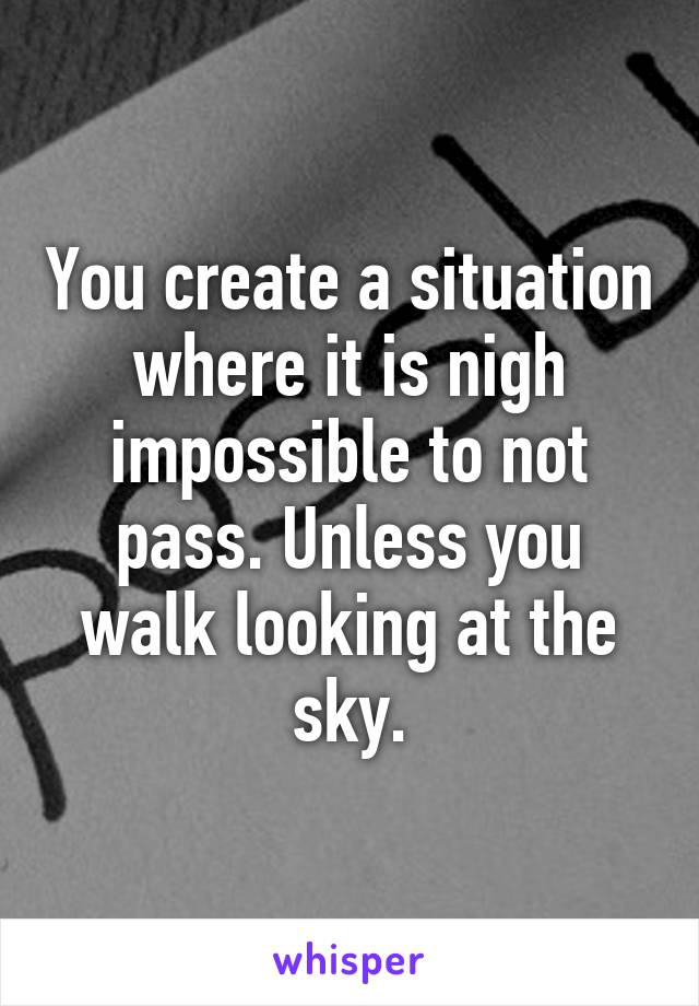 You create a situation where it is nigh impossible to not pass. Unless you walk looking at the sky.