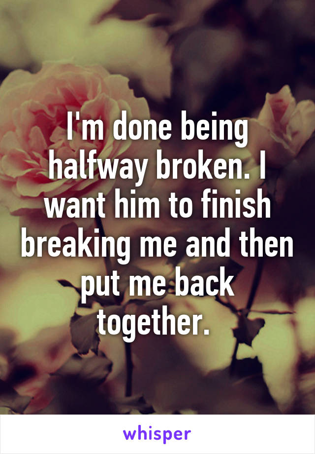 I'm done being halfway broken. I want him to finish breaking me and then put me back together.