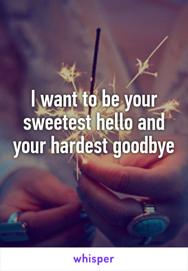 I want to be your sweetest hello and your hardest goodbye