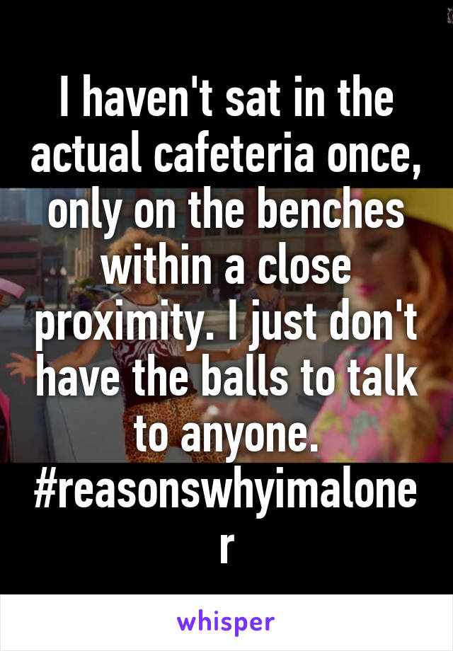 I haven't sat in the actual cafeteria once, only on the benches within a close proximity. I just don't have the balls to talk to anyone. #reasonswhyimaloner