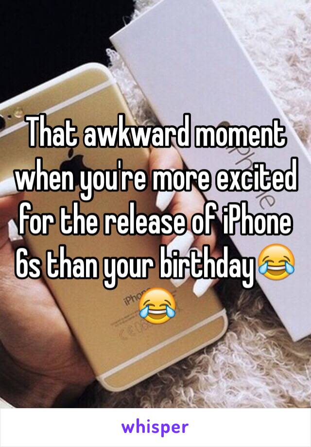 That awkward moment when you're more excited for the release of iPhone 6s than your birthday😂😂