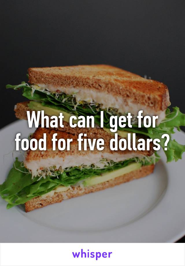 What can I get for food for five dollars?