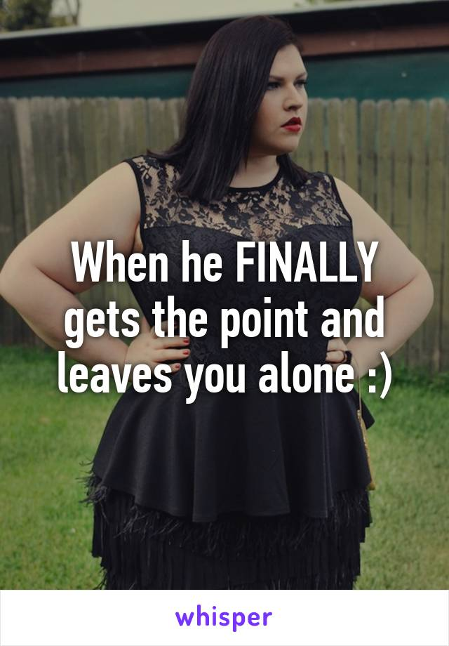 When he FINALLY gets the point and leaves you alone :)