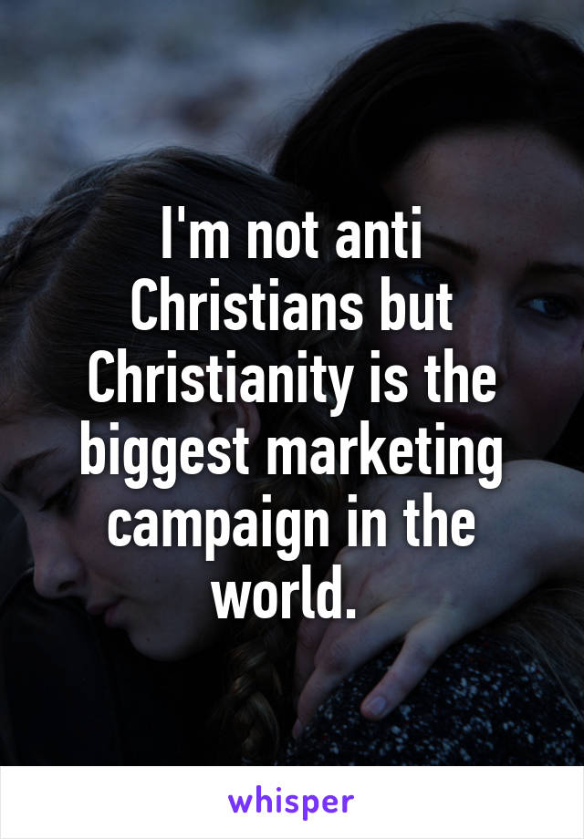 I'm not anti Christians but Christianity is the biggest marketing campaign in the world.