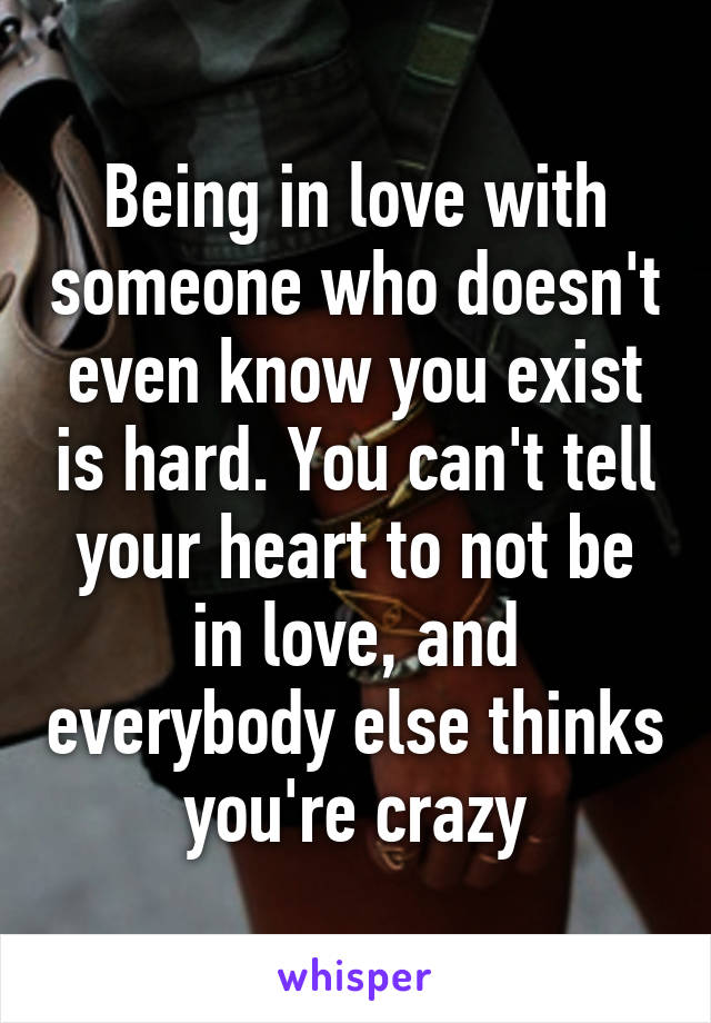 Being in love with someone who doesn't even know you exist is hard. You can't tell your heart to not be in love, and everybody else thinks you're crazy