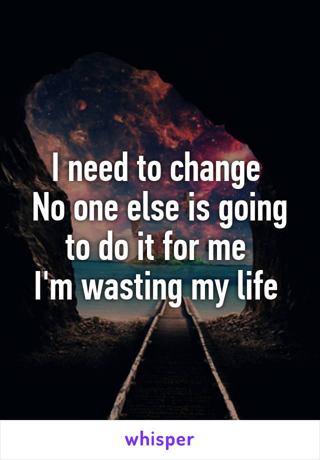 I need to change  No one else is going to do it for me  I'm wasting my life