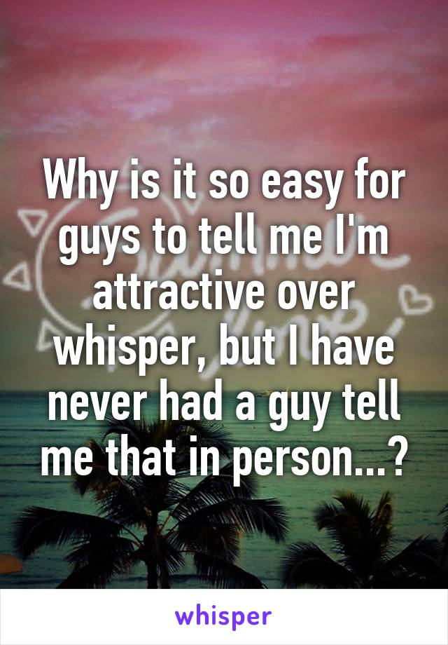 Why is it so easy for guys to tell me I'm attractive over whisper, but I have never had a guy tell me that in person...?