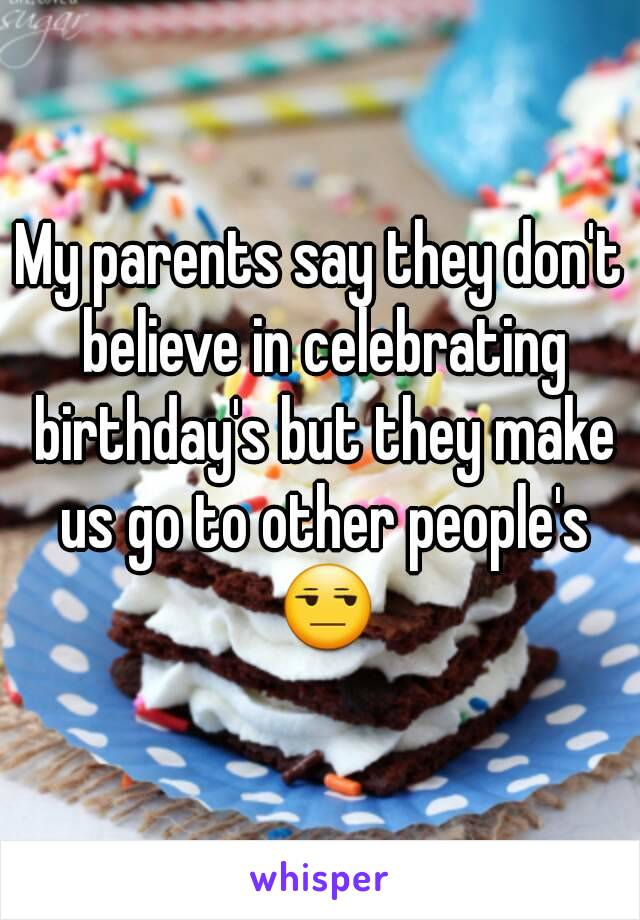 My parents say they don't believe in celebrating birthday's but they make us go to other people's 😒