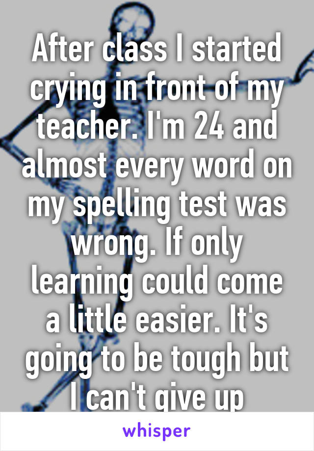 After class I started crying in front of my teacher. I'm 24 and almost every word on my spelling test was wrong. If only learning could come a little easier. It's going to be tough but I can't give up