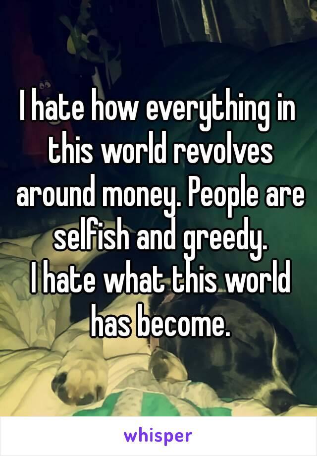 I hate how everything in this world revolves around money. People are selfish and greedy.  I hate what this world has become.