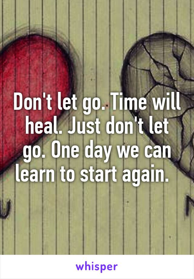 Don't let go. Time will heal. Just don't let go. One day we can learn to start again.