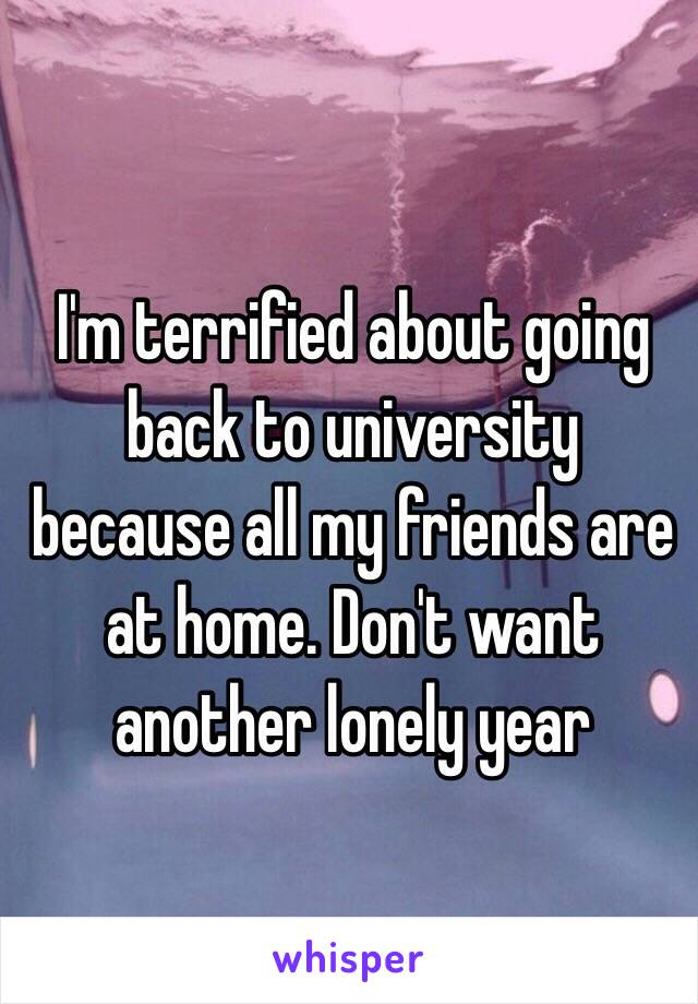 I'm terrified about going back to university because all my friends are at home. Don't want another lonely year