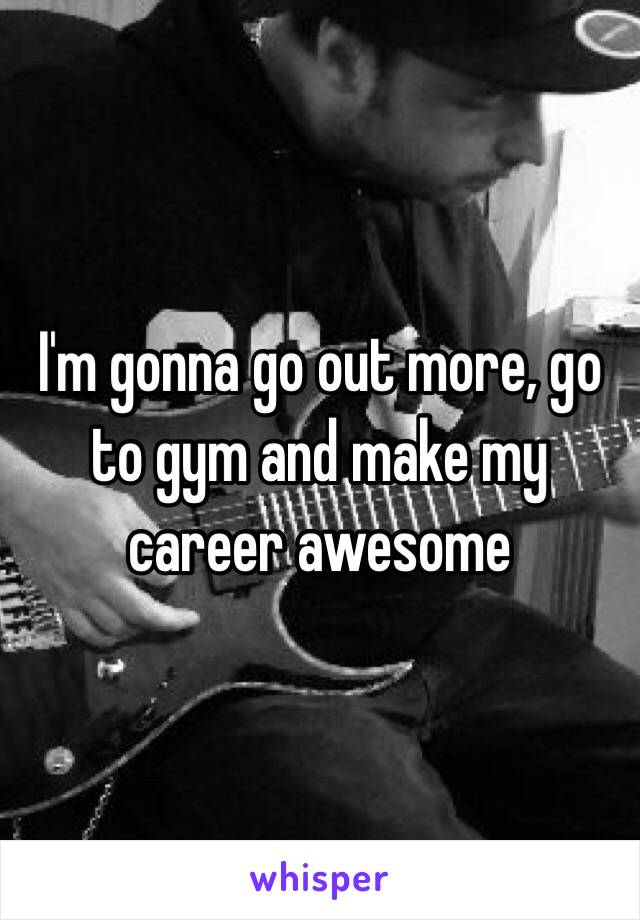 I'm gonna go out more, go to gym and make my career awesome