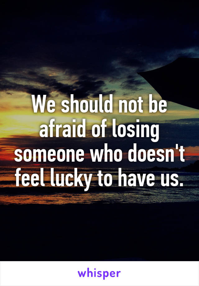 We should not be afraid of losing someone who doesn't feel lucky to have us.