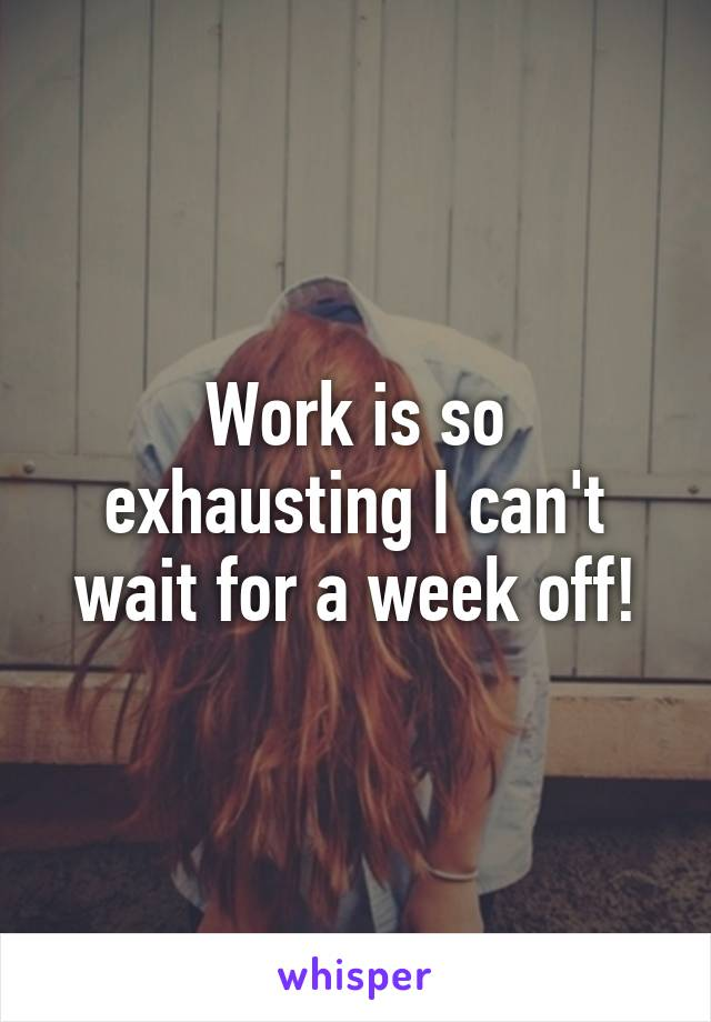 Work is so exhausting I can't wait for a week off!