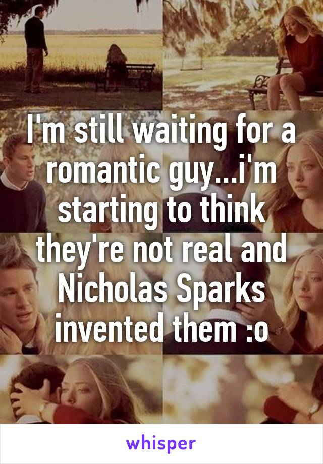 I'm still waiting for a romantic guy...i'm starting to think they're not real and Nicholas Sparks invented them :o