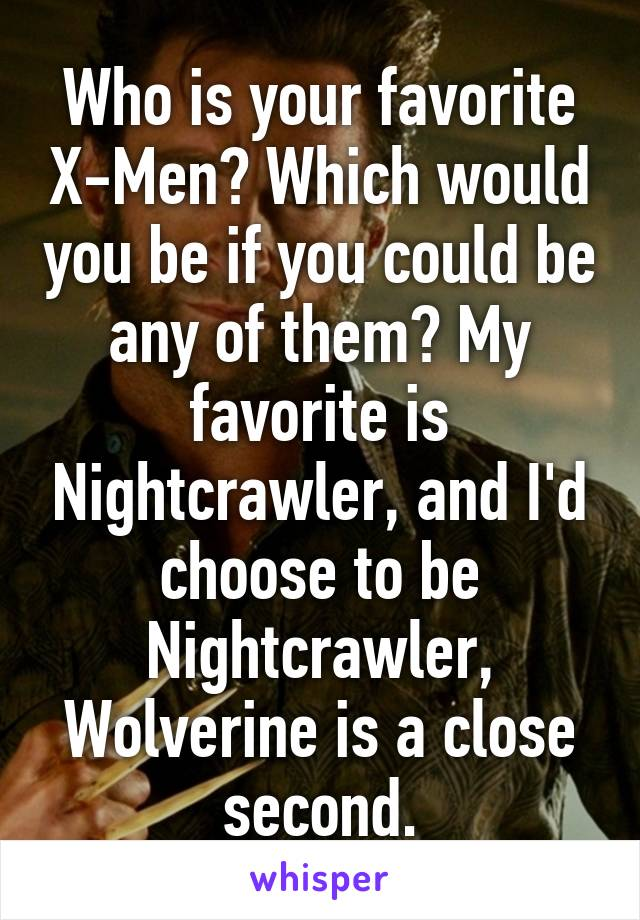 Who is your favorite X-Men? Which would you be if you could be any of them? My favorite is Nightcrawler, and I'd choose to be Nightcrawler, Wolverine is a close second.