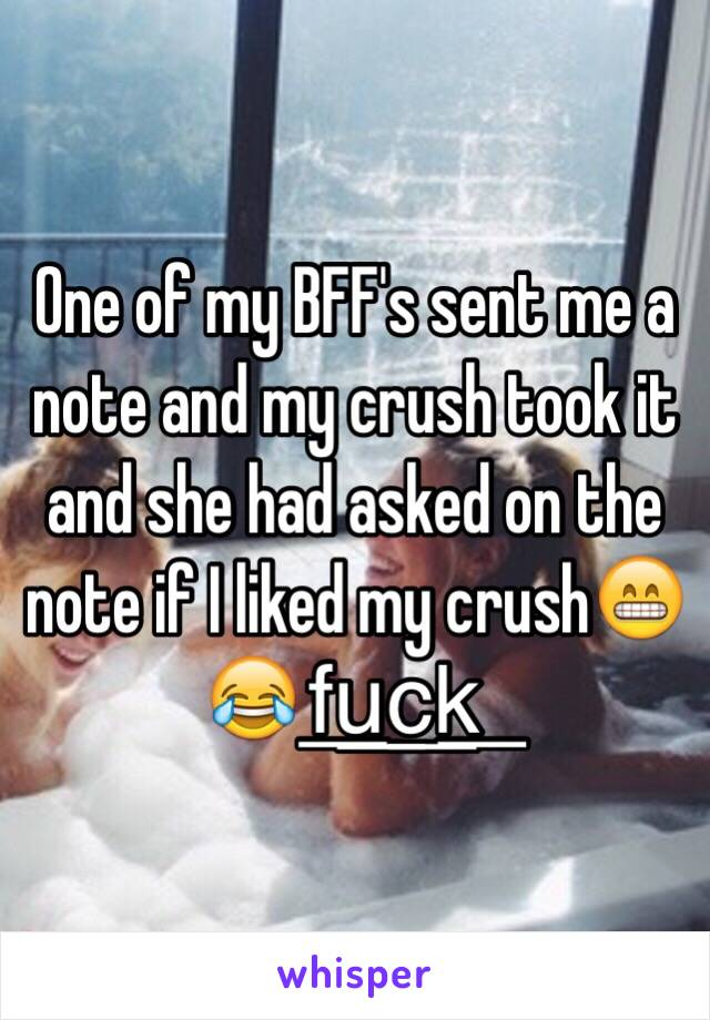 One of my BFF's sent me a note and my crush took it and she had asked on the note if I liked my crush😁😂f͟u͟c͟k͟