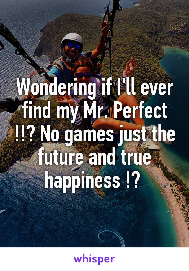 Wondering if I'll ever find my Mr. Perfect !!? No games just the future and true happiness !?