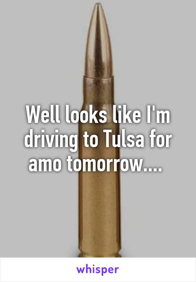 Well looks like I'm driving to Tulsa for amo tomorrow....