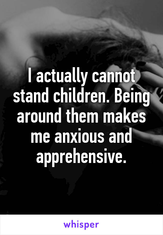 I actually cannot stand children. Being around them makes me anxious and apprehensive.