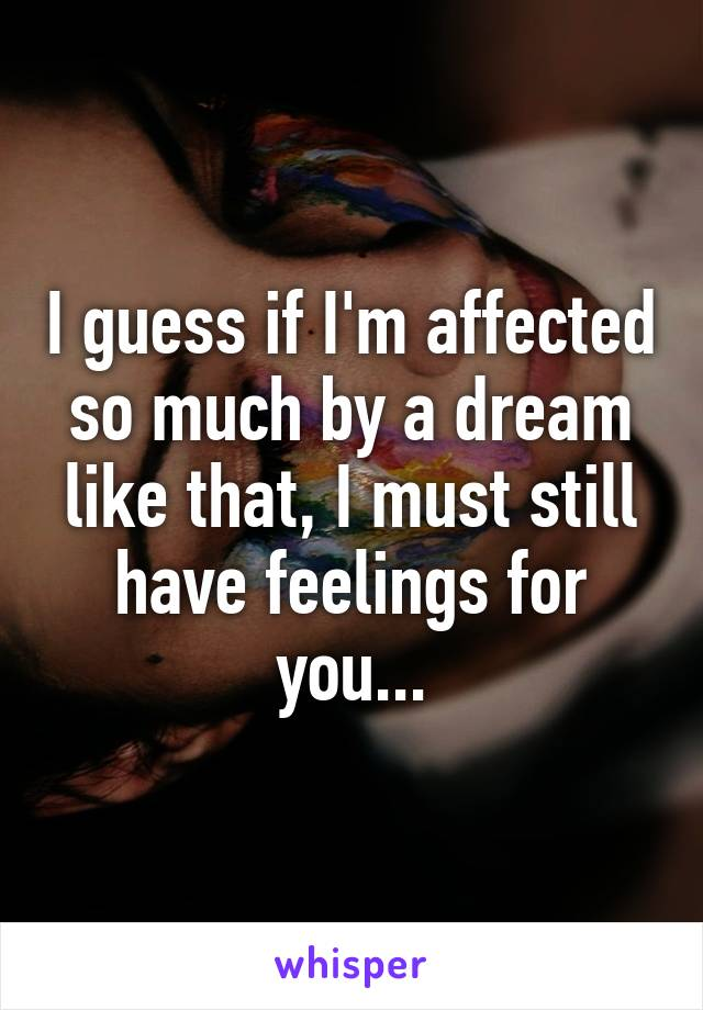 I guess if I'm affected so much by a dream like that, I must still have feelings for you...