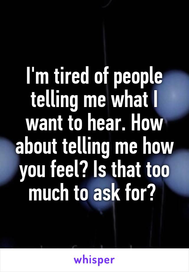 I'm tired of people telling me what I want to hear. How about telling me how you feel? Is that too much to ask for?