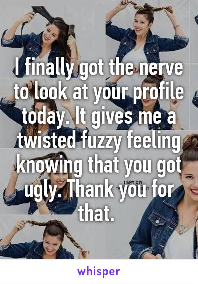 I finally got the nerve to look at your profile today. It gives me a twisted fuzzy feeling knowing that you got ugly. Thank you for that.