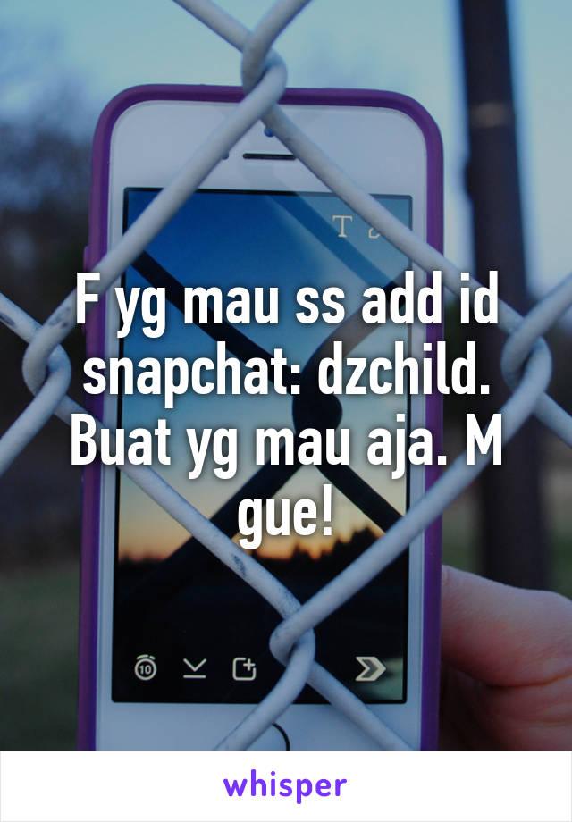 F yg mau ss add id snapchat: dzchild. Buat yg mau aja. M gue!