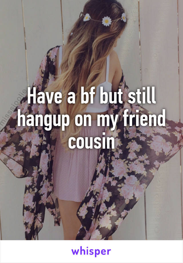 Have a bf but still hangup on my friend cousin