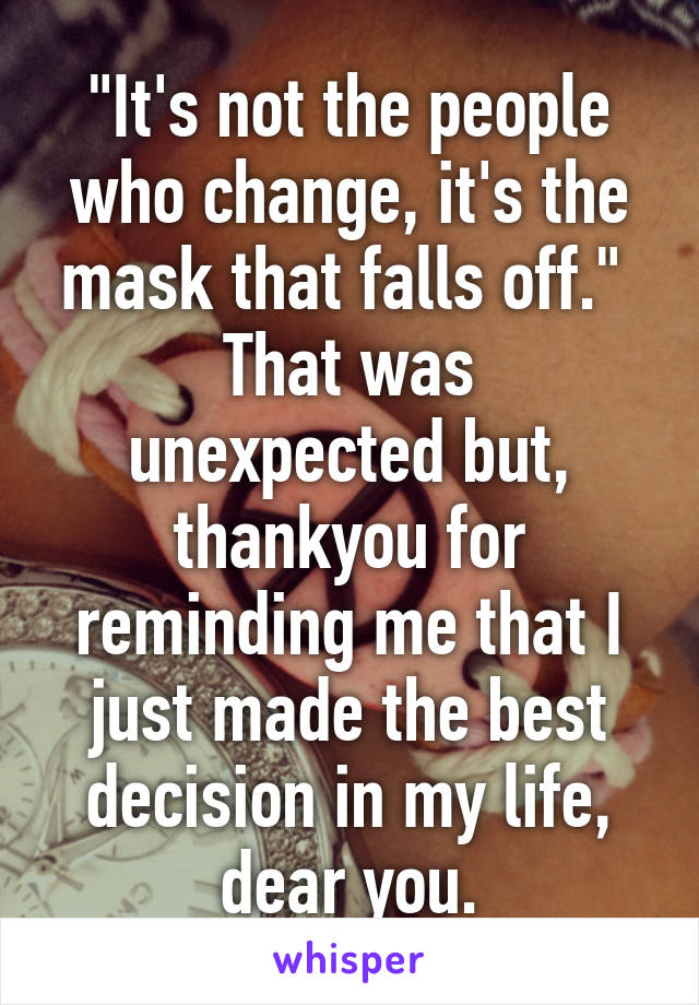 """""""It's not the people who change, it's the mask that falls off.""""  That was unexpected but, thankyou for reminding me that I just made the best decision in my life, dear you."""