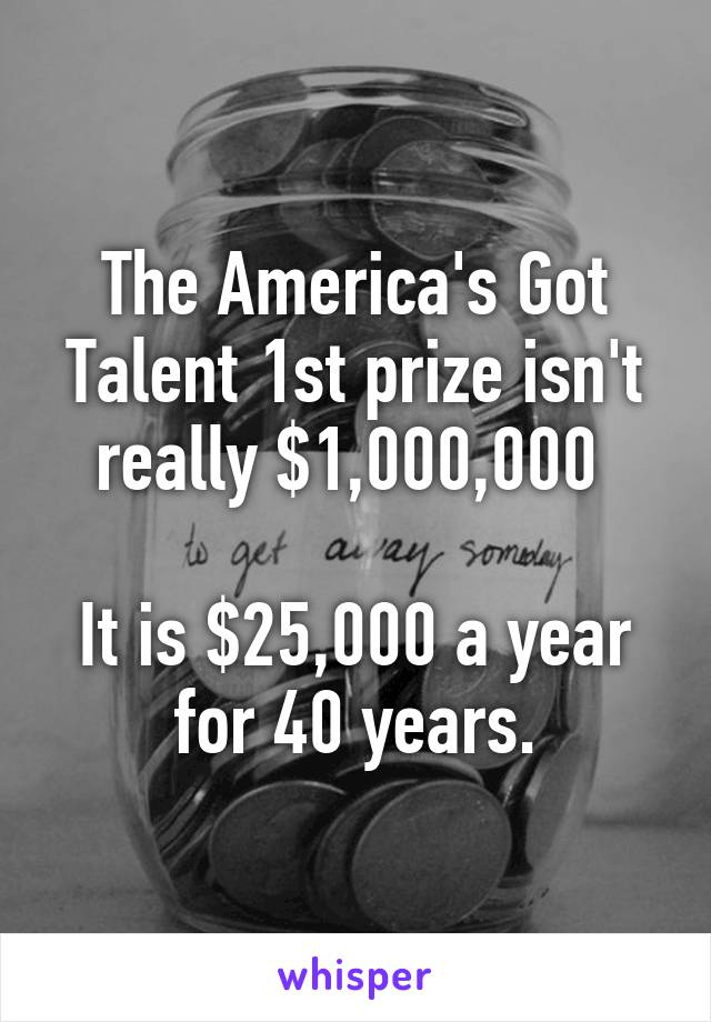 The America's Got Talent 1st prize isn't really $1,000,000   It is $25,000 a year for 40 years.